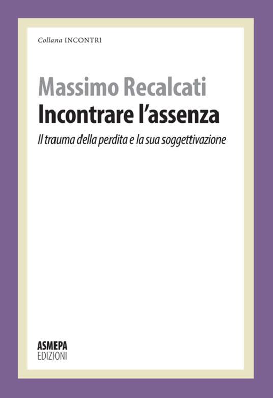Incontrare l'assenza. Il trauma della perdita e la sua soggettivazione - Massimo Recalcati - copertina