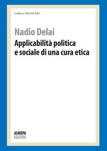 Applicabilità politica e sociale di una cura etica - Nadio Delai - copertina