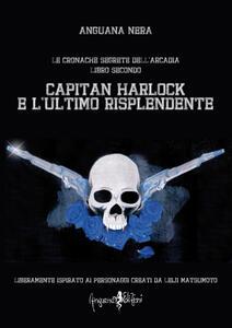 Capitan Harlock e l'ultimo risplendente. Le cronache segrete dell'Arcadia. Vol. 2