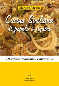 Cucina siciliana di popolo e signori. 216 ricette tradizionali e innovative - Ragusa Martino - wuz.it