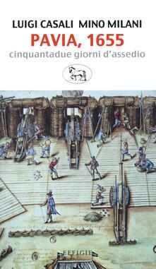 Pavia, 1655. Cinquantadue giorni d'assedio - Luigi Casali,Mino Milani - copertina