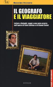 Il geografo e il viaggiatore. Lettere, dialoghi, saggi e una nota azzurra sulla prosa di Italo Calvino e Gianni Celati - Massimo Rizzante - copertina