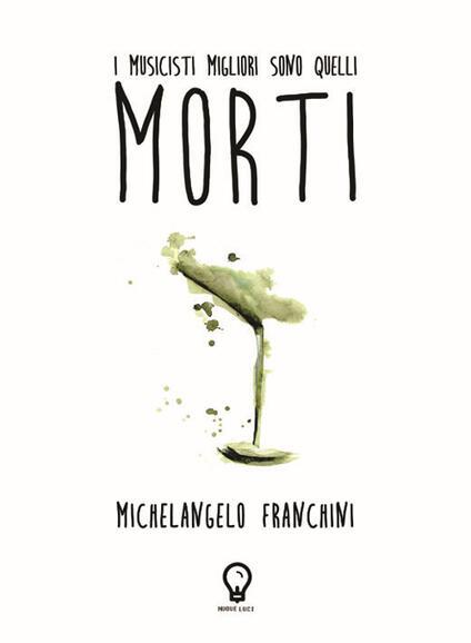 I musicisti migliori sono quelli morti - Michelangelo Franchini - copertina