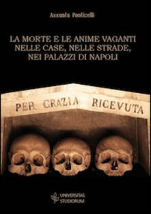 La morte e le anime vaganti nelle case, nelle strade, nei palazzi di Napoli - Assunta Ponticelli - copertina