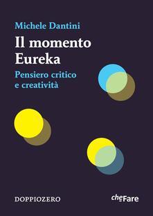 Il momento Eureka. Pensiero critico e creatività - Michele Dantini - ebook