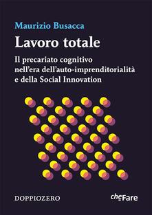 Lavoro totale. Il precariato cognitivo nell'era dell'auto-imprenditorialità e della social innovation - Maurizio Busacca - ebook