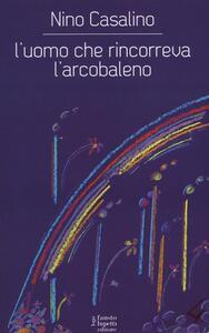 L' uomo che rincorreva l'arcobaleno - Nino Casalino - copertina