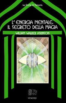 L' energia mentale: il segreto della magia - B. Ferri,William Walker Atkinson - ebook