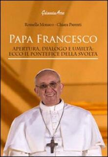 Papa Francesco. Apertura, dialogo e umiltà. Ecco il pontefice della svolta - Rossella Monaco,Chiara Parenti - copertina