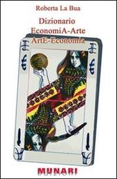 Dizionario. EconomiA-Arte ArtE-Economia. Analisi dei concetti economici che hanno implicazione nel mondo dell'arte...