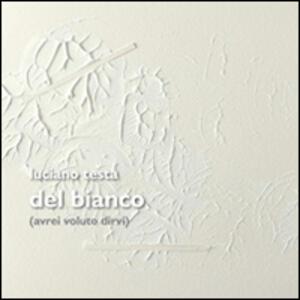 Del Bianco (avrei voluto dirvi). Opere di Luciano Testa