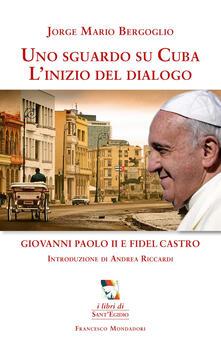 Uno sguardo su Cuba. L'inizio del dialogo. Giovanni Paolo II e Fidel Castro - Francesco (Jorge Mario Bergoglio) - copertina