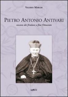 Pietro Antonio Antivari. Vescovo dei friulani a fine Ottocento - Valerio Marchi - copertina