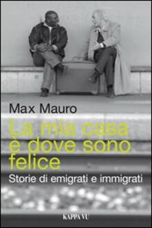 La mia casa è dove sono felice. Storie di emigrati e immigrati - Max Mauro - copertina