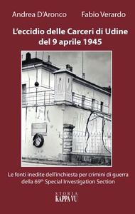 L' eccidio delle carceri di Udine del 9 aprile 1945. Le foto inedite dell'inchiesta per criminali di guerra della 69th special investigation section