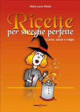 Libro Ricette per strghe perfette. Cucina, salute e magia Maria Laura Rosati