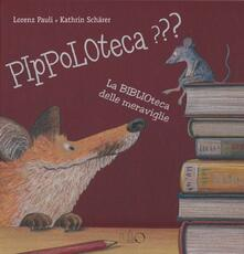 Pippoloteca??? La biblioteca delle meraviglie. Ediz. illustrata - Lorenz Pauli,Kathrin Schärer - copertina