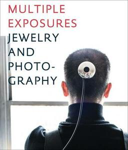 Multiple exposures. Jewelry and photography. Catalogo della mostra (13 maggio-14 settembre 2014)