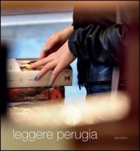 Libro Leggere Perugia. Scatti di Claudio Montecucco. Riflessioni e pensieri in libertà di 30 lettori