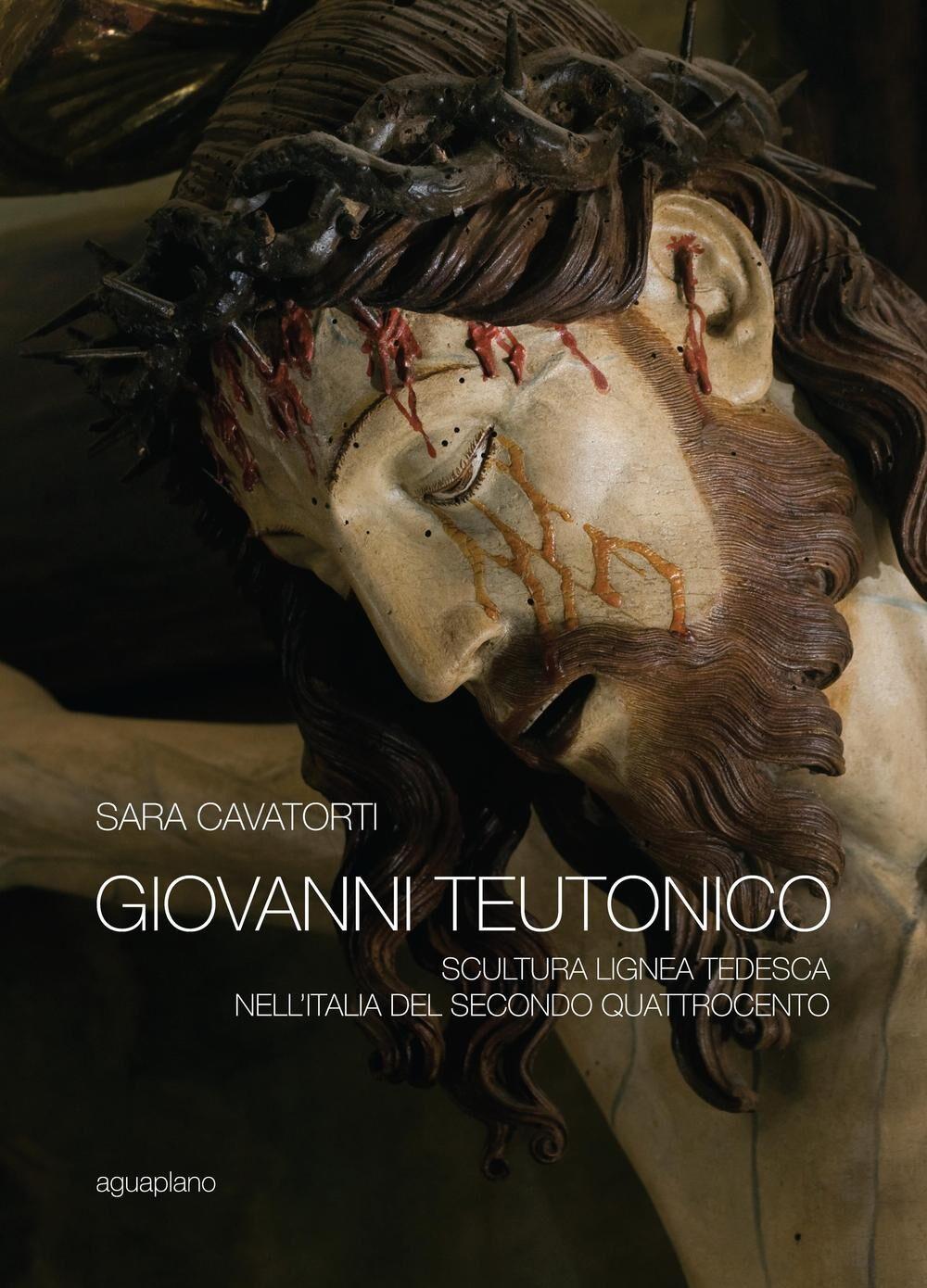 Giovanni Teutonico. Scultura lignea tedesca nell'Italia del secondo Quattrocento