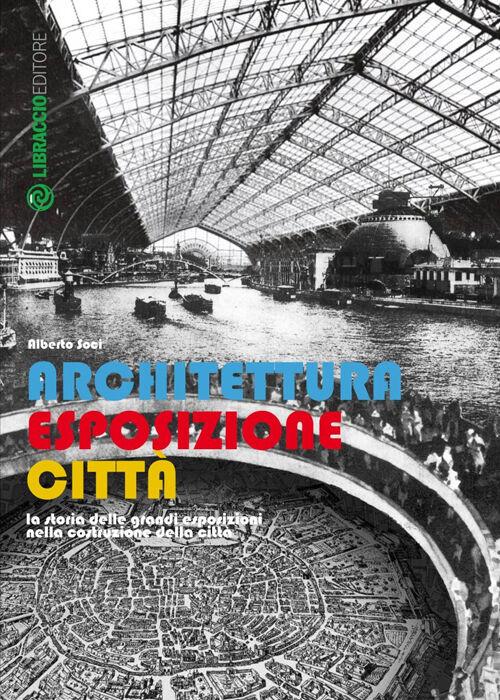 Architettura esposizione città. Storia delle grandi esposizioni nella costruzione della città