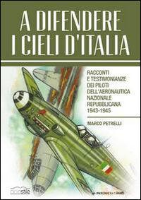 A difendere i cieli d'Italia. Racconti e testimonianze dei piloti dell'aeronautica nazionale repubblicana 1943-1945