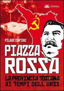 Piazza Rossa. La provincia toscana ai tempi dell'Urss - Pilade Cantini - copertina