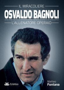 Osvaldo Bagnoli. Il miracoliere. L'allenatore operaio - Matteo Fontana - copertina