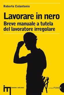 Lavorare in nero. Breve manuale a tutela del lavoratore irregolare - Roberto Colantonio - copertina