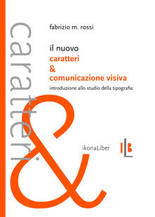 Il nuovo Caratteri e comunicazione visiva. Introduzione allo studio della tipografia - Fabrizio M. Rossi - copertina