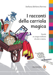 I racconti della carriola magica. Favole in cinque millenni di arte e storia - Stefania Bèrbera Porrino - copertina
