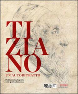 Libro Tiziano. Un autoritratto. Problemi di autografia nella grafica tizianesca. Catalogo della mostra (Venezia, marzo-giugno 2014). Ediz. multilingue