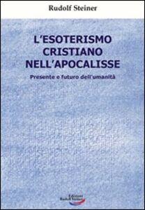 L' esoterismo cristiano nell'Apocalisse. Presente e futuro dell'umanità