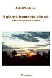 Il giorno tramonta alle sei. Africa tra poesia e prosa