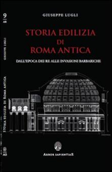 Storia edilizia di Roma antica. Dall'epoca dei re alle invasioni barbariche - Giuseppe Lugli - copertina