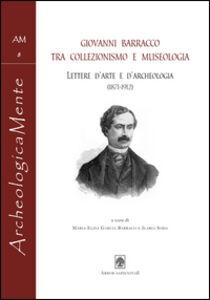 Giovanni Barracco tra collezionismo e museologia. Lettere d'arte e d'archeologia (1871-1912)