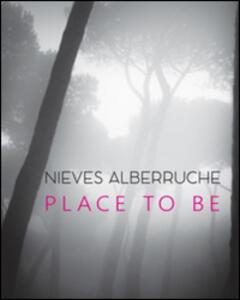 Nieves Alberruche. Place to be. Catalogo della mostra (Roma, 23 gennaio-27 febbraio 2016)