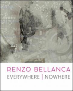 Renzo Bellanca. Everywhere nowhere. Catalogo della mostra (Roma, 21 novembre 2015-15 gennaio 2016)