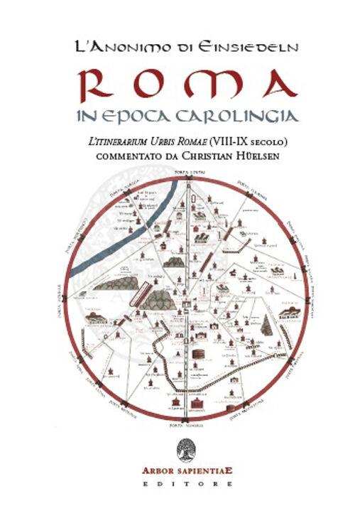 L' anonimo di Einsiedeln. Roma in epoca Carolingia. L'Itinerarium Urbis Romae (VIII-IX secolo)