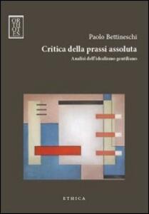 Libro Critica della prassi assoluta. Analisi dell'idealismo gentiliano Paolo Bettineschi