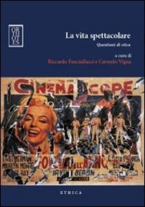 Libro La vita spettacolare. Questioni di etica Riccardo Fanciullacci Carmelo Vigna