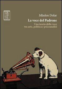 La voce del padrone. Una teoria della voce tra arte, politica e psicoanalisi