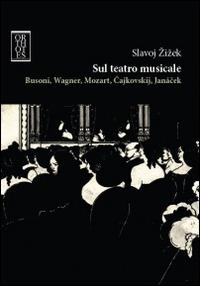 Sul teatro musicale. Busoni, Wagner, Mozart, Cajkovskij, Janacek - Zizek Slavoj - wuz.it