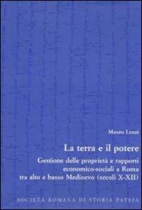 La terra e il potere. Gestione delle proprietà e rapporti economico-sociali a Roma tra alto e basso Medioevo (secoli X-XII)