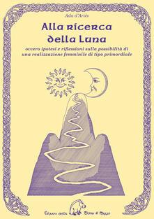 Alla ricerca della luna ovvero ipotesi e riflessioni sulla possibilità di una realizzazione femminile di tipo primordiale - Ada D'Ariès - copertina