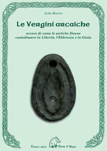 Le vergini arcaiche ovvero di come le antiche donne custodissero la libertà, l'ebbrezza e la gioia