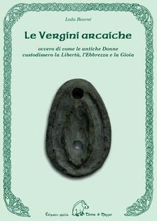 Le vergini arcaiche ovvero di come le antiche donne custodissero la libertà, l'ebbrezza e la gioia - Leda Bearnè - copertina