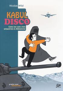 Kabul disco. Come non sono stato sequestrato in Afganistan