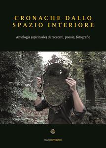 Cronache dallo spazio interiore. Antologia (spirituale) di racconti, poesie, fotografie