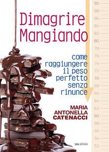Dimagrire mangiando. Come raggiungere il peso perfetto senza rinunce - Maria Antonella Catenacci - copertina